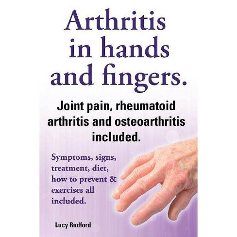 Arthritis In Hands And Arthritis In Fingers Rheumatoid Arthritis And Osteoarthritis Included Symptoms Signs Treatment Diet How To Prevent Target