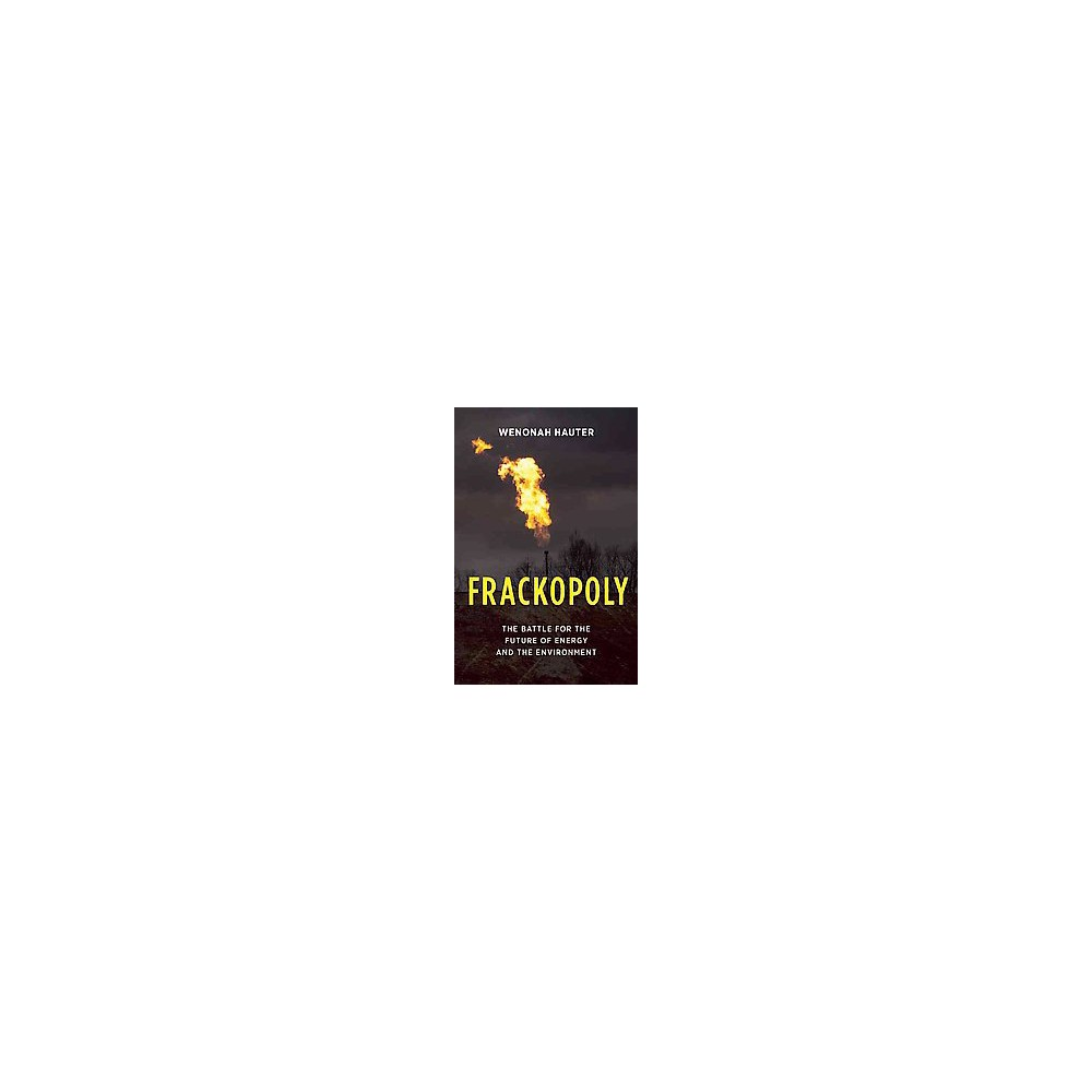 Frackopoly : The Battle for the Future of Energy and the Environment (Hardcover) (Wenonah Hauter)