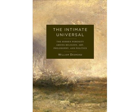 Intimate Universal : The Hidden Porosity Among Religion, Art, Philosophy, and Politics (Hardcover) - image 1 of 1