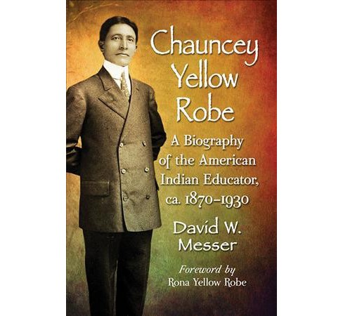 Chauncey Yellow Robe : A Biography of the American Indian Educator, ca. 1870–1930 -  (Paperback) - image 1 of 1