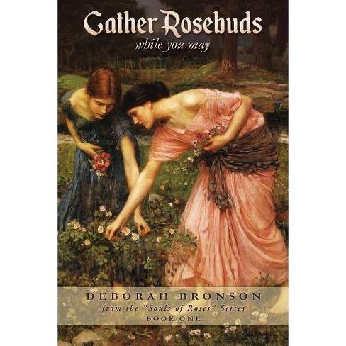 Gather Rosebuds (While You May) - by  Deborah Bronson (Paperback) - image 1 of 1