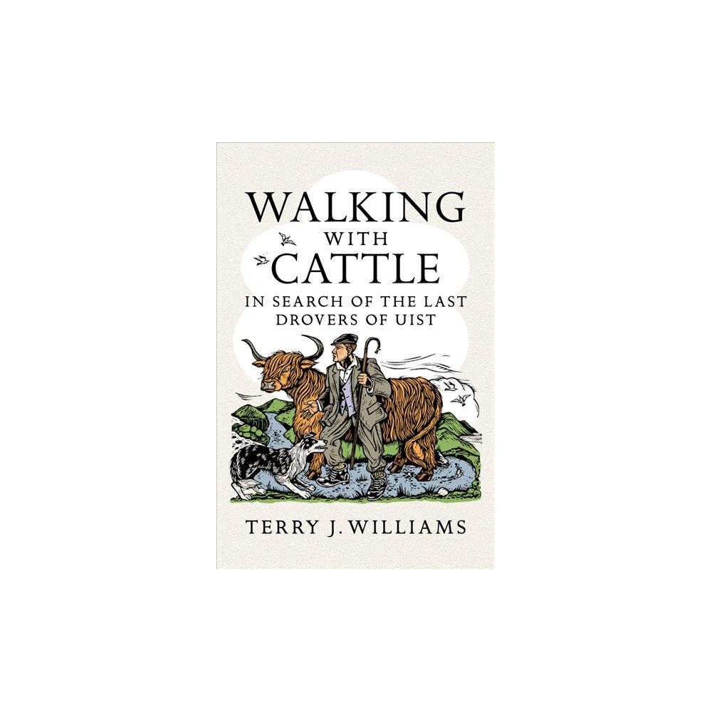 Walking With Cattle : In Search of the Last Drovers of Uist - by Terry J. Williams (Paperback)