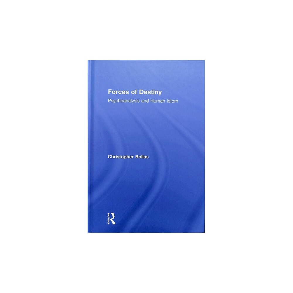 Forces of Destiny : Psychoanalysis and Human Idiom - by Christopher Bollas (Hardcover)