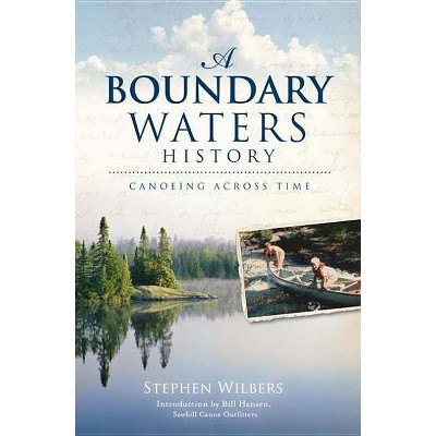 Boundary Waters History : Canoeing Across Time -  by Stephen Wilbers (Paperback)
