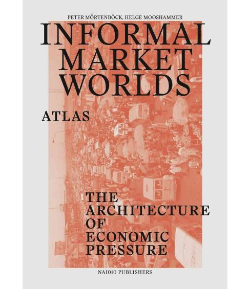 Informal Market Worlds : Atlas: The Architecture of Economic Pressure (Paperback) - image 1 of 1