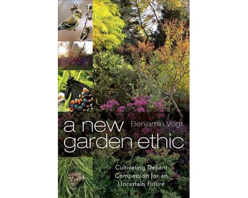 New Garden Ethic : Cultivating Defiant Compassion for an Uncertain Future (Paperback) (Benjamin Vogt) - image 1 of 1