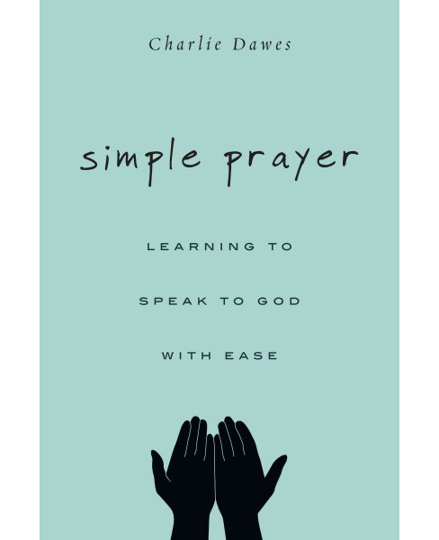 Simple Prayer : Learning to Speak to God With Ease -  by Charlie Dawes (Paperback) - image 1 of 1