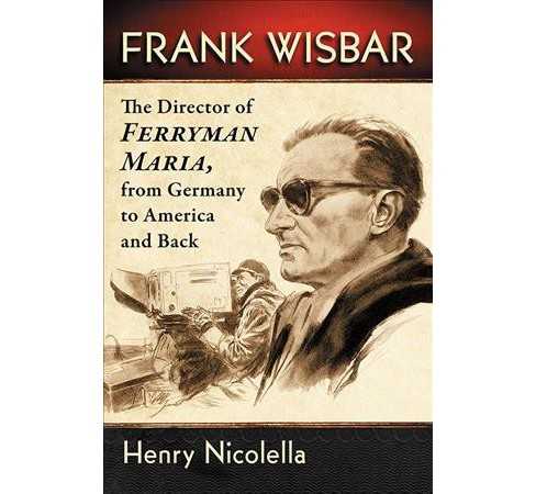 Frank Wisbar : The Director of Ferryman Maria, from Germany to America and Back -  (Paperback) - image 1 of 1