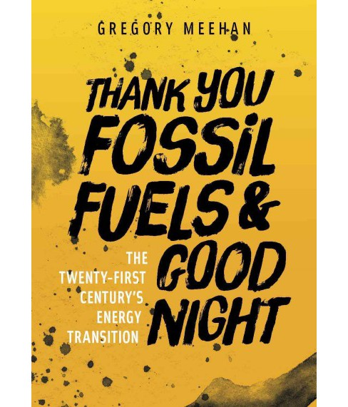 Thank You Fossil Fuels and Good Night : The 21st Century's Energy Transition (Paperback) (Gregory - image 1 of 1
