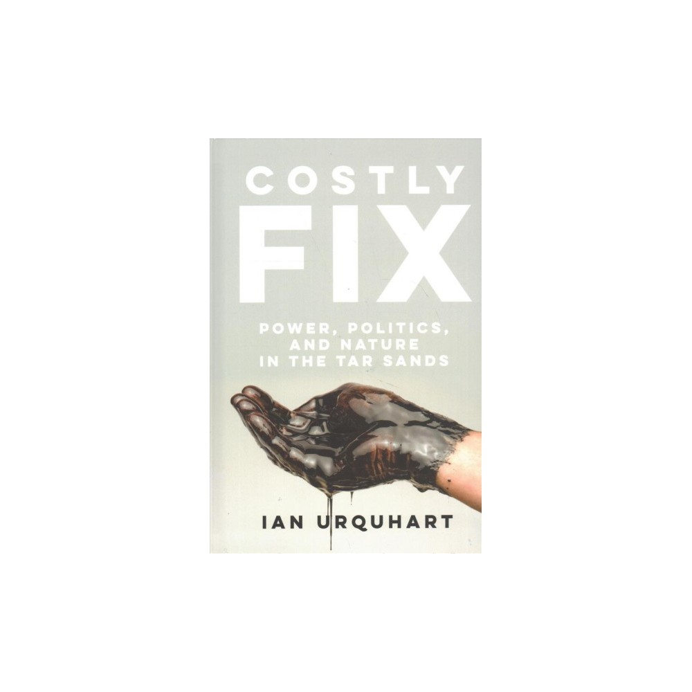 Costly Fix : Power, Politics, and Nature in the Tar Sands (Hardcover) (Ian Urquhart)