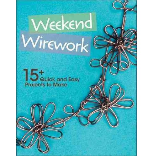 Weekend Wirework : 15+ Quick and Easy Projects to Make (Paperback) - image 1 of 1