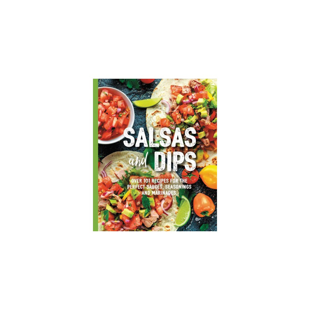 Salsas & Dips : Over 101 Recipes for the Perfect Appetizers, Dippables, and Crudites - (Paperback)