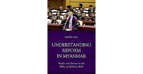 Understanding Reform in Myanmar : People and Society in the Wake of Military Rule (Paperback) (Marie - image 1 of 1