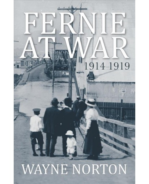 Fernie at War : 1914 - 1919 -  by Wayne Norton (Paperback) - image 1 of 1