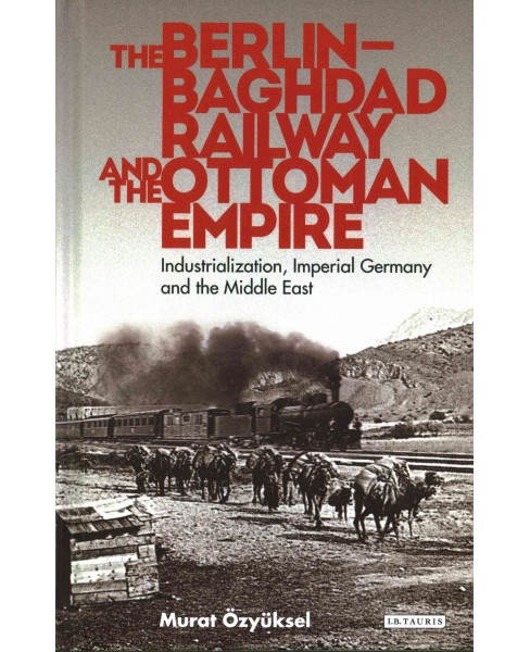 Berlin-Baghdad Railway and the Ottoman Empire : Industrialization, Imperial Germany and the Middle East - image 1 of 1
