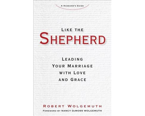 Like the Shepherd : Leading Your Marriage With Love and Grace: A Husband's Guide (Hardcover) (Robert - image 1 of 1