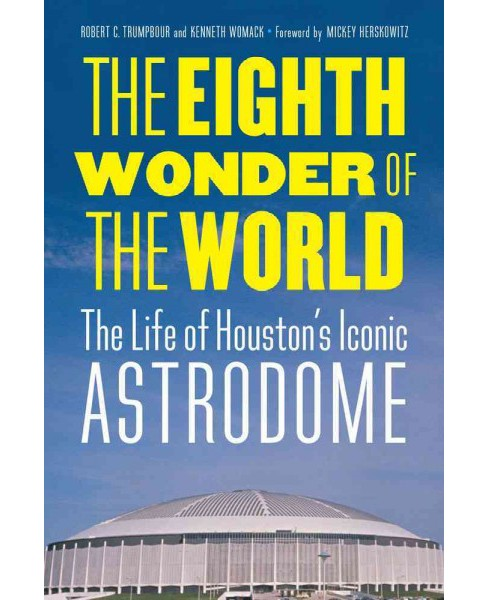 Eighth Wonder of the World : The Life of Houston's Iconic Astrodome (Hardcover) (Robert C. Trumpbour) - image 1 of 1