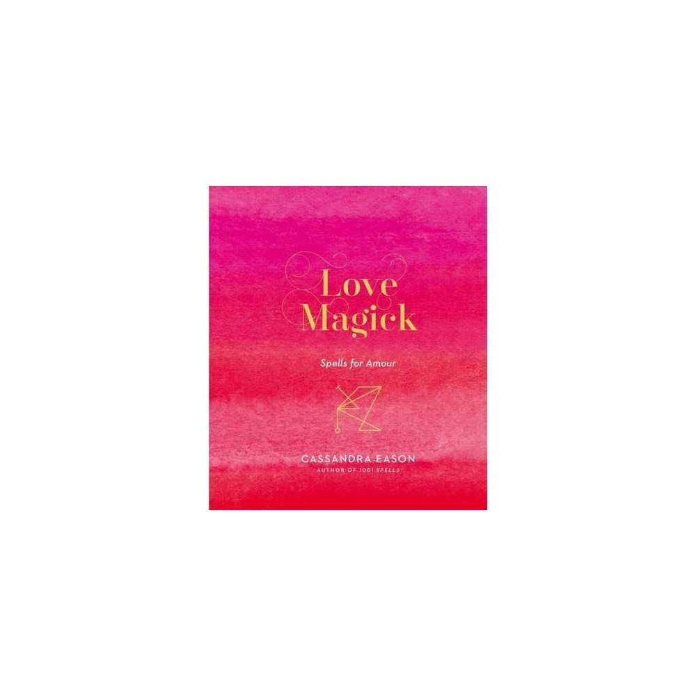 Love Magick : Spells for Amour - by Cassandra Eason (Hardcover)