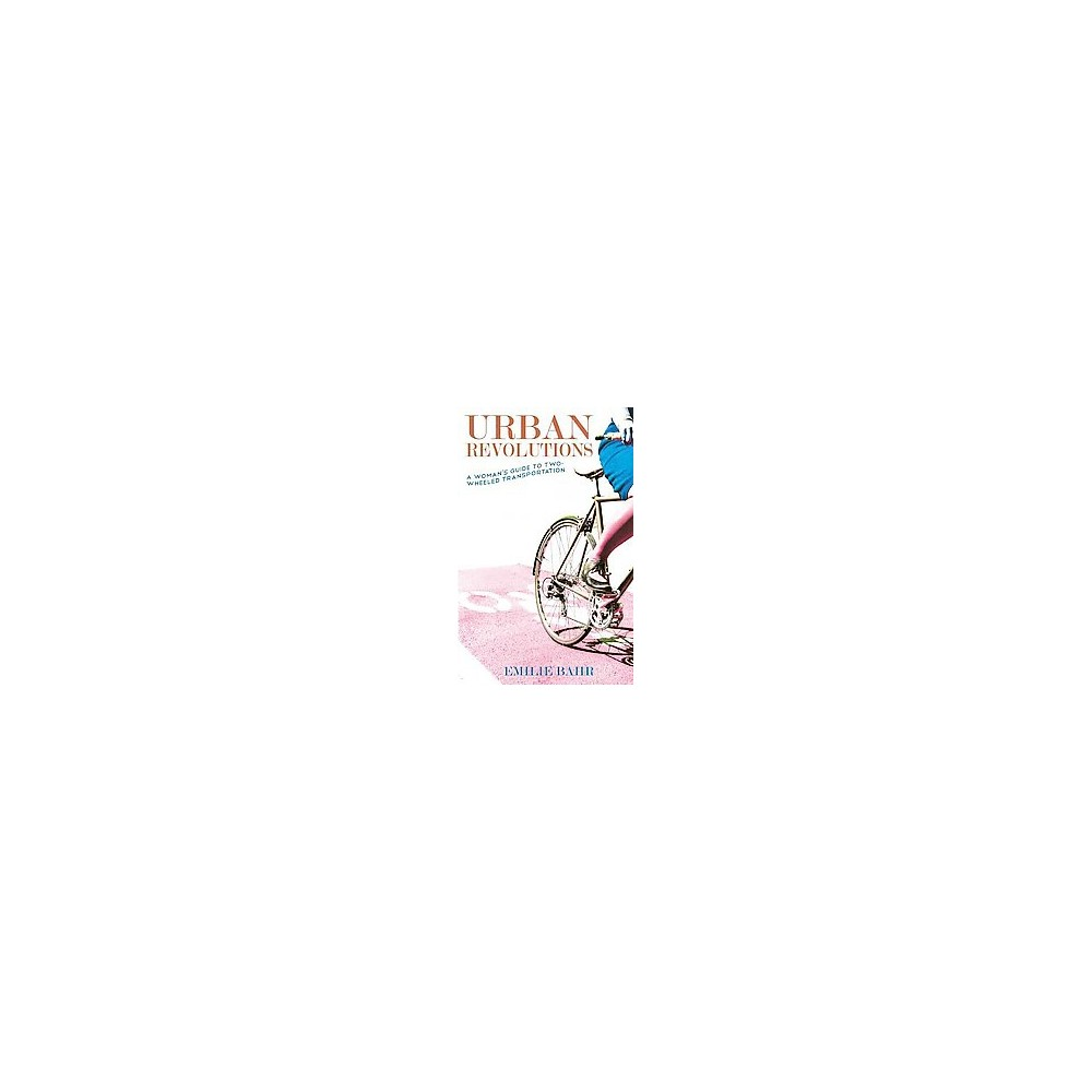 Urban Revolutions : A Woman's Guide to Two-Wheeled Transportation (Paperback) (Emilie Bahr)