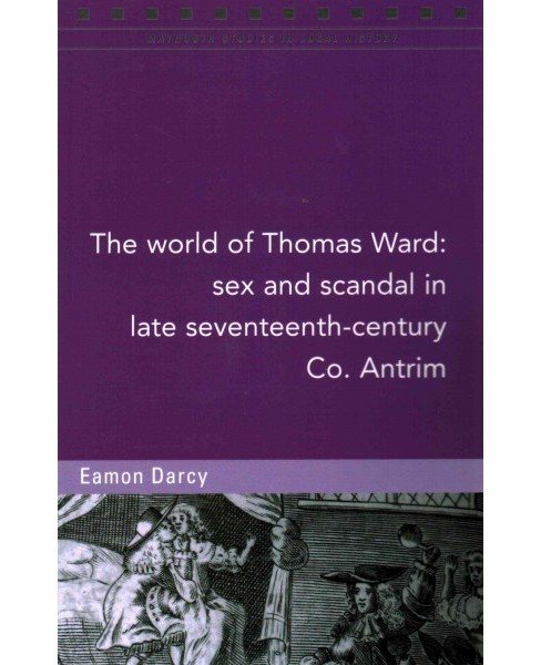 World of Thomas Ward : Sex and Scandal in in Late Seventeenth-Century Co. Antrim (Paperback) (Eamon - image 1 of 1