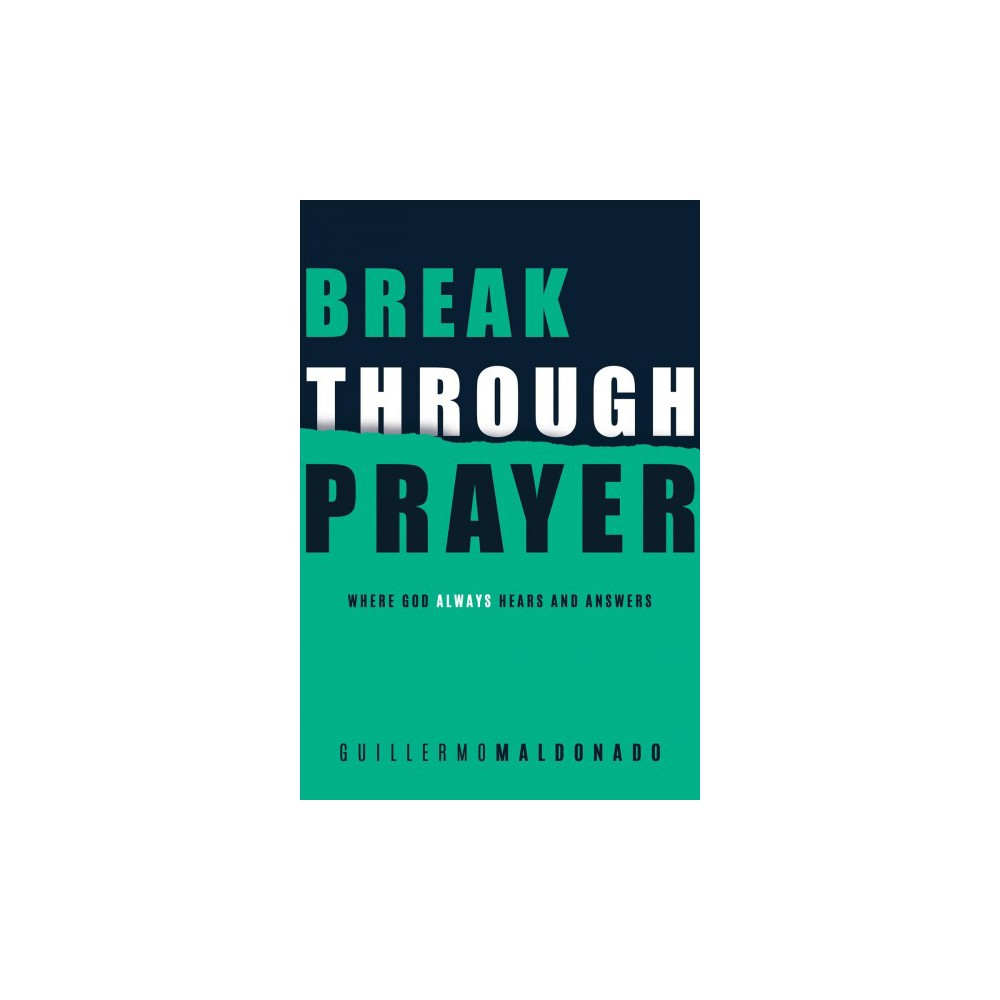 Breakthrough Prayer : Where God Always Hears and Answers - by Guillermo Maldonado (Paperback)