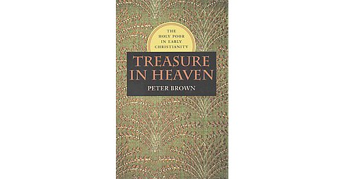 Treasure in Heaven : The Holy Poor in Early Christianity (Hardcover) (Peter R. Brown) - image 1 of 1