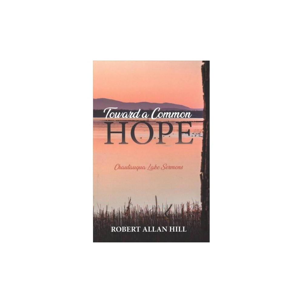 Toward a Common Hope : Chautauqua Lake Sermons - by Robert Allan Hill (Paperback)