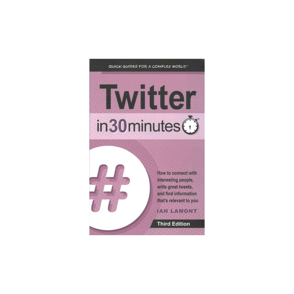 Twitter in 30 Minutes : How to Connect With Interesting People, Write Great Tweets, and Find Information