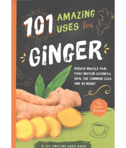 101 Amazing Uses for Ginger : Reduce Muscle Pain, Fight Motion Sickness, Heal the Common Cold and 98 - image 1 of 1