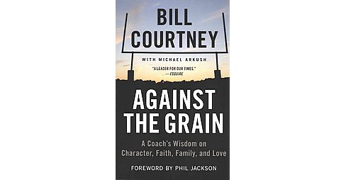 Against the Grain : A Coach's Wisdom on Character, Faith, Family, and Love (Paperback) (Bill Courtney) - image 1 of 1