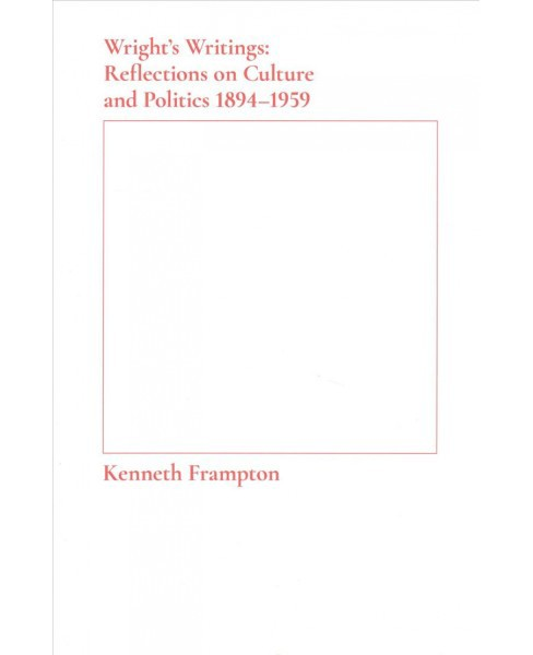 Wright's Writings : Reflections on Culture and Politics 1894-1959 (Paperback) (Kenneth Frampton) - image 1 of 1