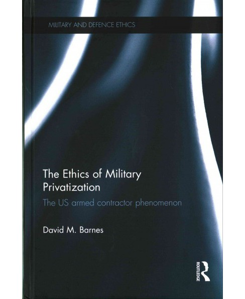 Ethics of Military Privatization : The US Armed Contractor Phenomenon (Hardcover) (David M. Barnes) - image 1 of 1