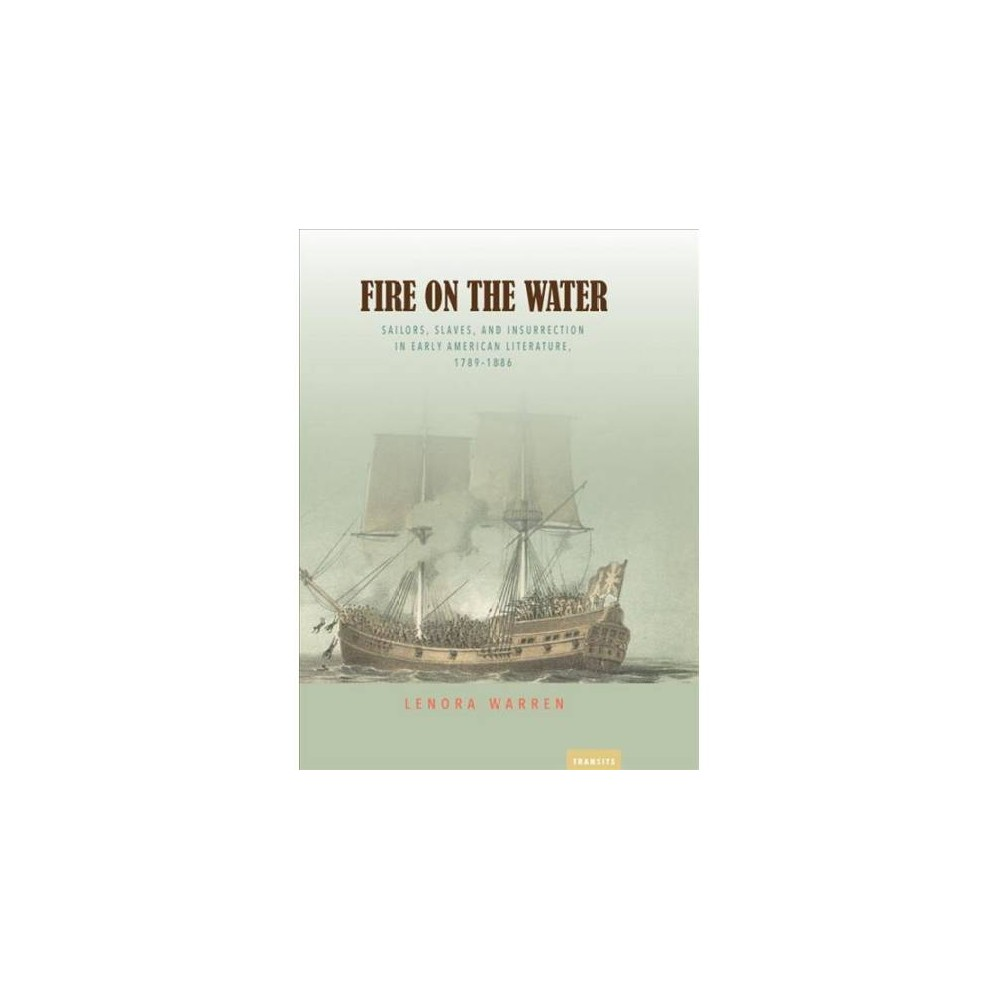 Fire on the Water : Sailors, Slaves, and Insurrection in Early American Literature, 1789-1886