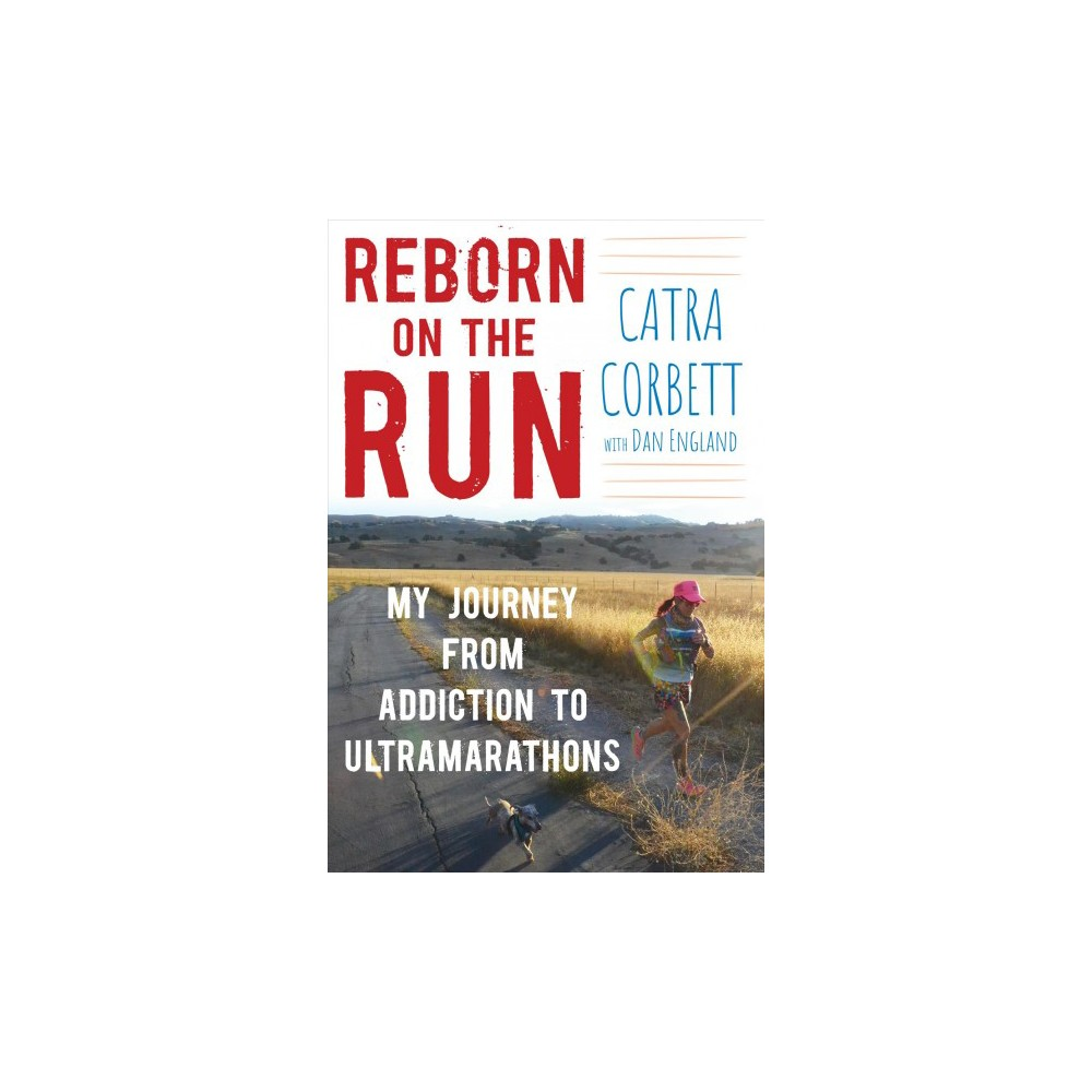Reborn on the Run : My Journey from Addiction to Ultramarathons - by Catra Corbett (Hardcover)