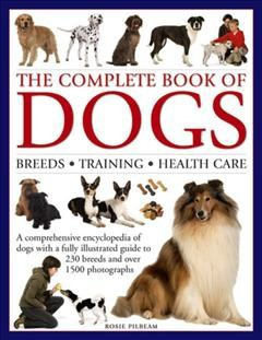 Complete Book of Dogs : Breeds, Training, Health Care: A Comprehensive Encyclopedia of Dogs With a Fully