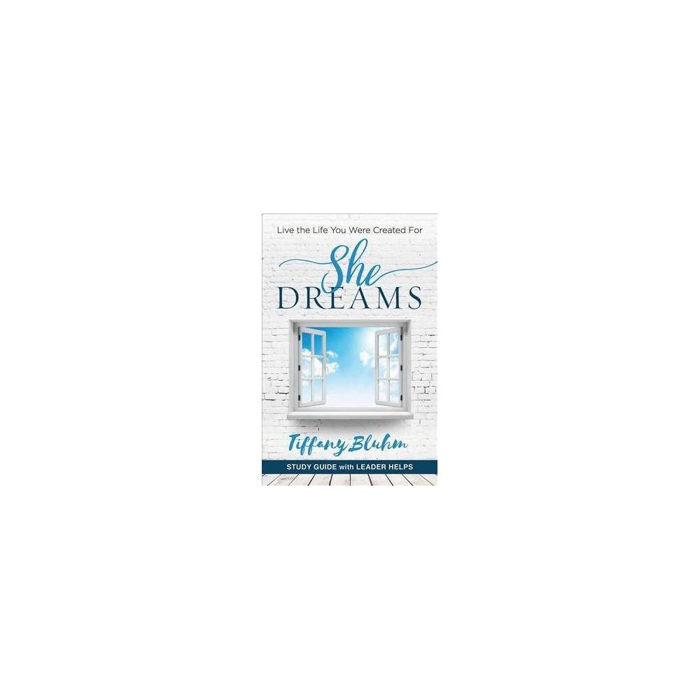 She Dreams : Live the Life You Were Created For: With Leader Helps - Stg by Tiffany Bluhm (Paperback)