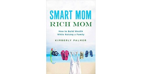 Smart Mom, Rich Mom : How to Build Wealth While Raising a Family (Paperback) (Kimberly Palmer) - image 1 of 1