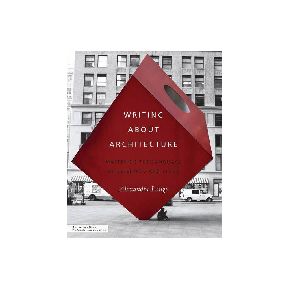 Writing about Architecture - (Architecture Briefs) by Alexandra Lange (Paperback)