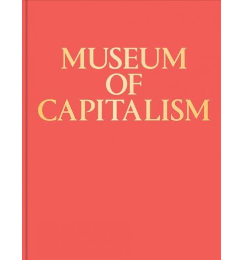 Museum of Capitalism -  by Lucy R. Lippard & T. J. Demos & Chantal Mouffe & McKenzie Wark (Hardcover) - image 1 of 1