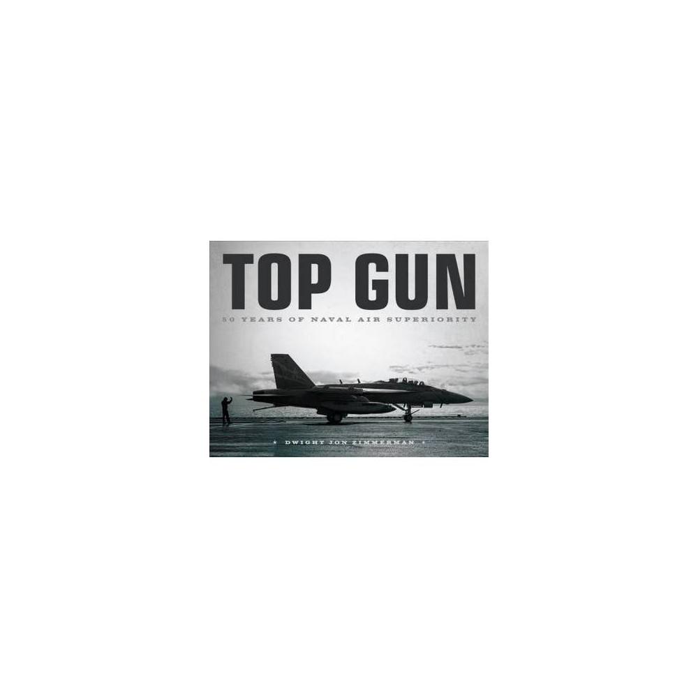Top Gun : 50 Years of Naval Air Superiority - by Dwight Jon Zimmerman (Hardcover)