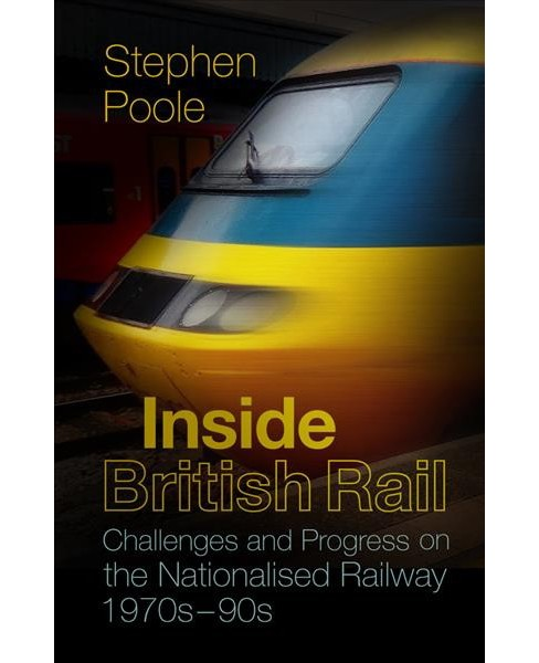 Inside British Rail : Challenges and Progress on the Nationalised Railway, 1970s-1990s -  (Paperback) - image 1 of 1