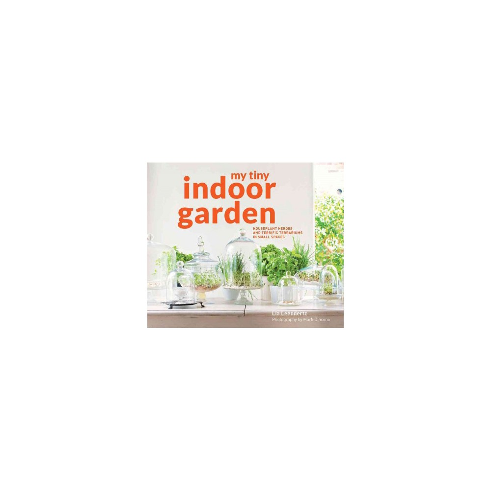 My Tiny Indoor Garden : Houseplant Heroes and Terrific Terrariums in Small Spaces (Hardcover) (Lia