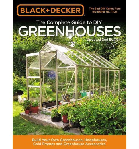 Black & Decker the Complete Guide to DIY Greenhouses : Build Your Own Greenhouses, Hoophouses, Cold - image 1 of 1
