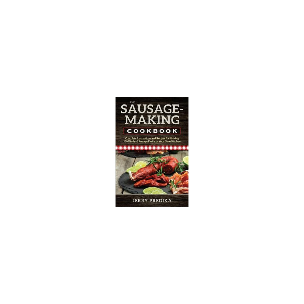 Sausage-Making Cookbook : Complete Instructions and Recipes for Making 230 Kinds of Sausage Easily in