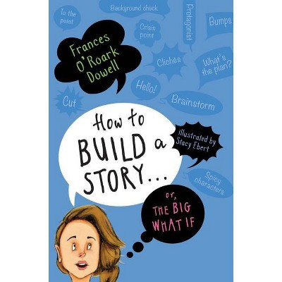 How to Build a Story . . . Or, the Big What If - by  Frances O'Roark Dowell (Hardcover)