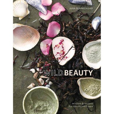 Wild Beauty : Wisdom & Recipes for Natural Self-care -  by Jana Blankenship (Hardcover)