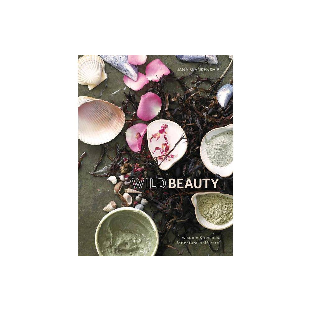 Wild Beauty Wisdom Recipes For Natural Self Care By Jana Blankenship Hardcover