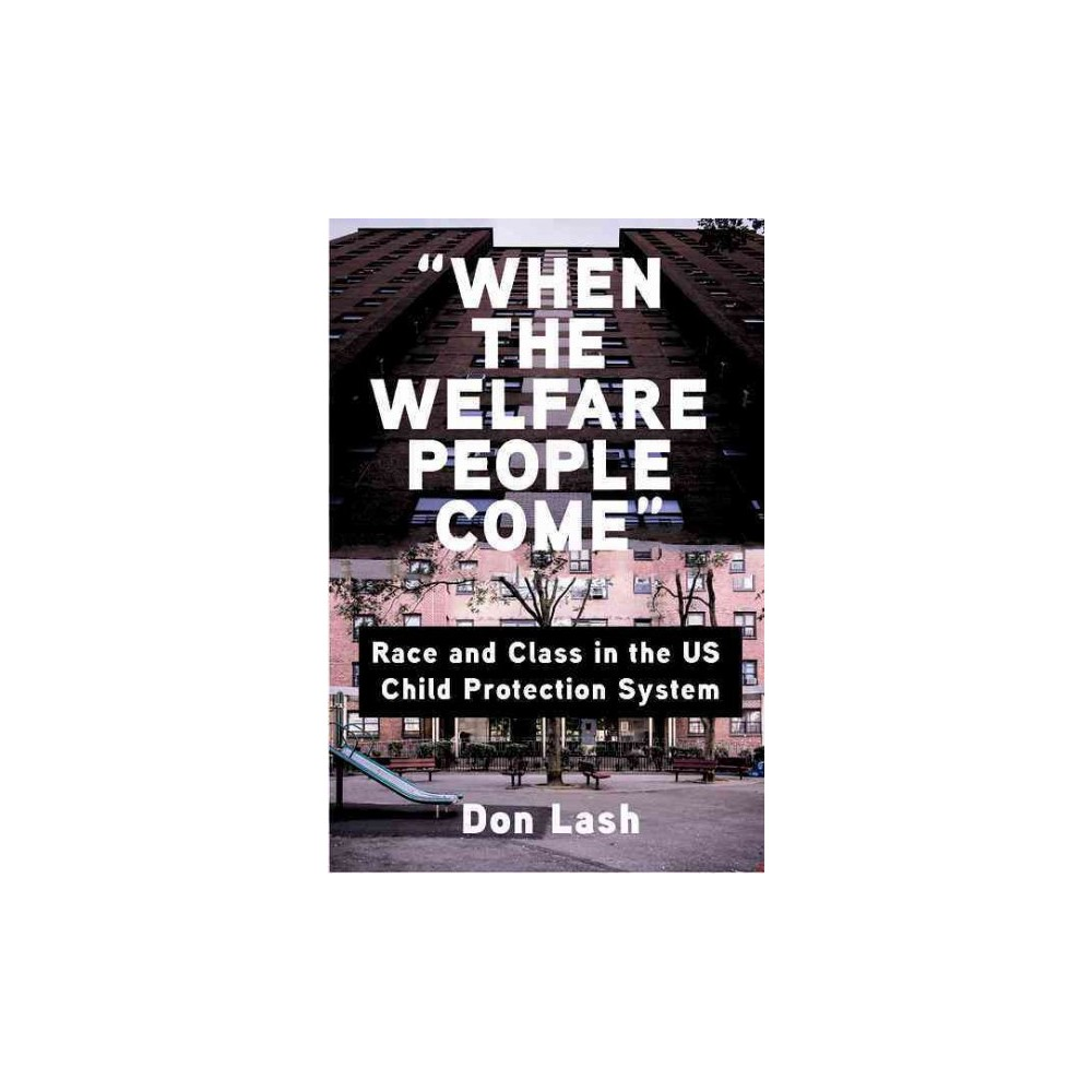 When the Welfare People Come : Race and Class in the Us Child Protection System (Paperback) (Don Lash)