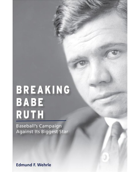 Breaking Babe Ruth : Baseball's Campaign Against Its Biggest Star -  by Edmund F. Wehrle (Hardcover) - image 1 of 1