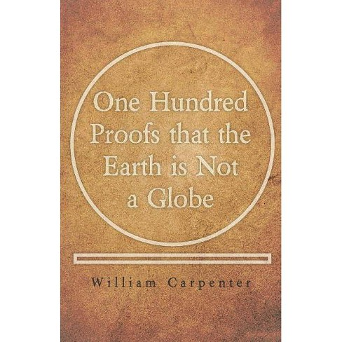 One Hundred Proofs that the Earth is Not a Globe - by  William Carpenter (Paperback) - image 1 of 1